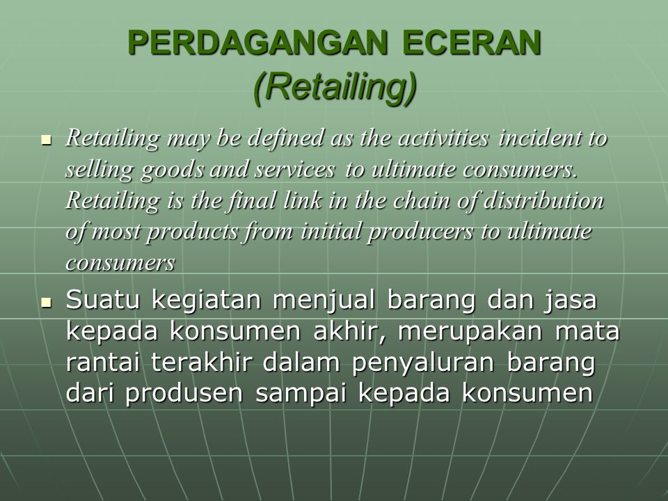 PERDAGANGAN ECERAN (Retailing) Retailing may be defined as the activities incident to selling goods and services to ultimate consumers. Retailing is t