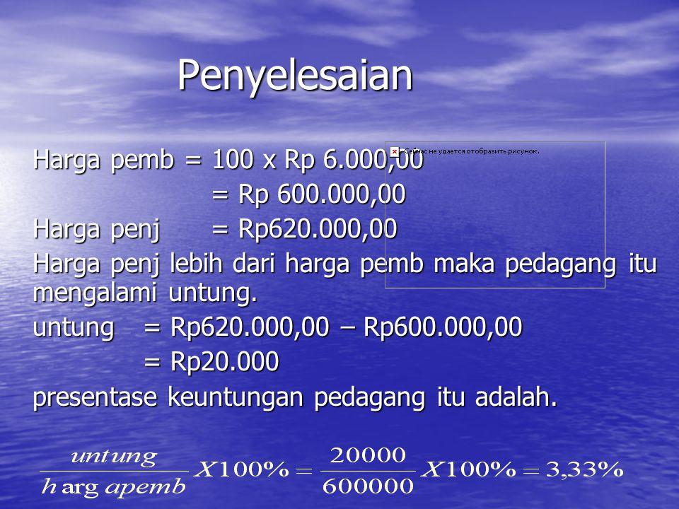 Penyelesaian Harga pemb = 100 x Rp 6.000,00 = Rp 600.000,00 Harga penj= Rp620.000,00 Harga penj lebih dari harga pemb maka pedagang itu mengalami untu