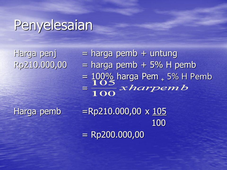 Penyelesaian Harga penj = harga pemb + untung Rp210.000,00= harga pemb + 5% H pemb = 100% harga Pem + 5% H Pemb = Harga pemb=Rp210.000,00 x 105 100 10