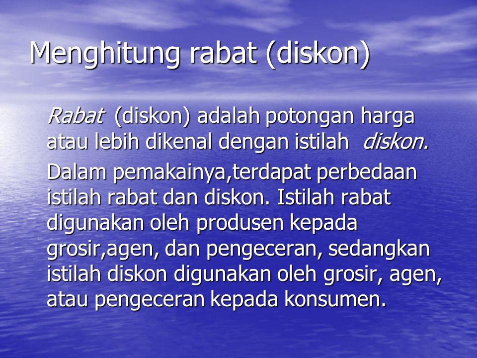 Menghitung rabat (diskon) Rabat (diskon) adalah potongan harga atau lebih dikenal dengan istilah diskon. Dalam pemakainya,terdapat perbedaan istilah r
