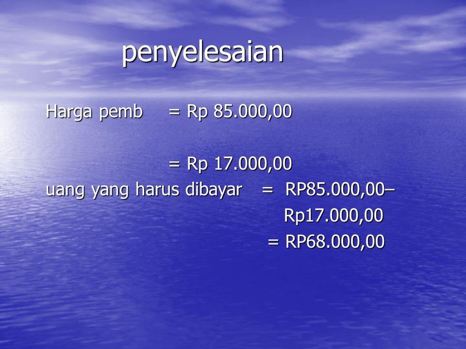 penyelesaian Harga pemb= Rp 85.000,00 = Rp 17.000,00 uang yang harus dibayar = RP85.000,00– Rp17.000,00 Rp17.000,00 = RP68.000,00 = RP68.000,00