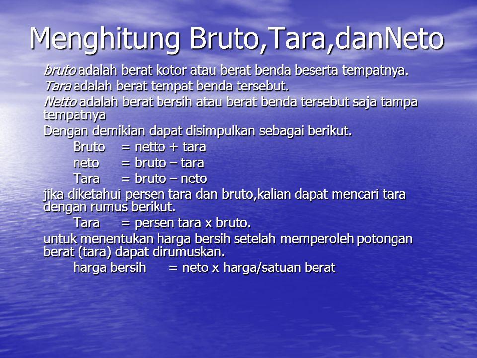 Menghitung Bruto,Tara,danNeto bruto adalah berat kotor atau berat benda beserta tempatnya. Tara adalah berat tempat benda tersebut. Netto adalah berat