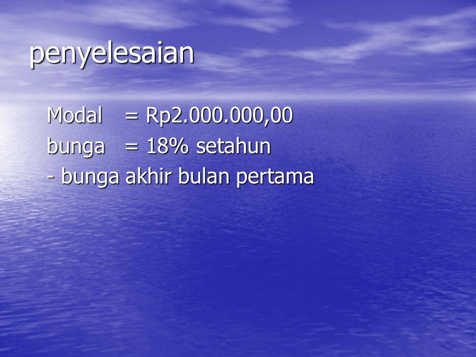 penyelesaian Modal= Rp2.000.000,00 bunga= 18% setahun - bunga akhir bulan pertama