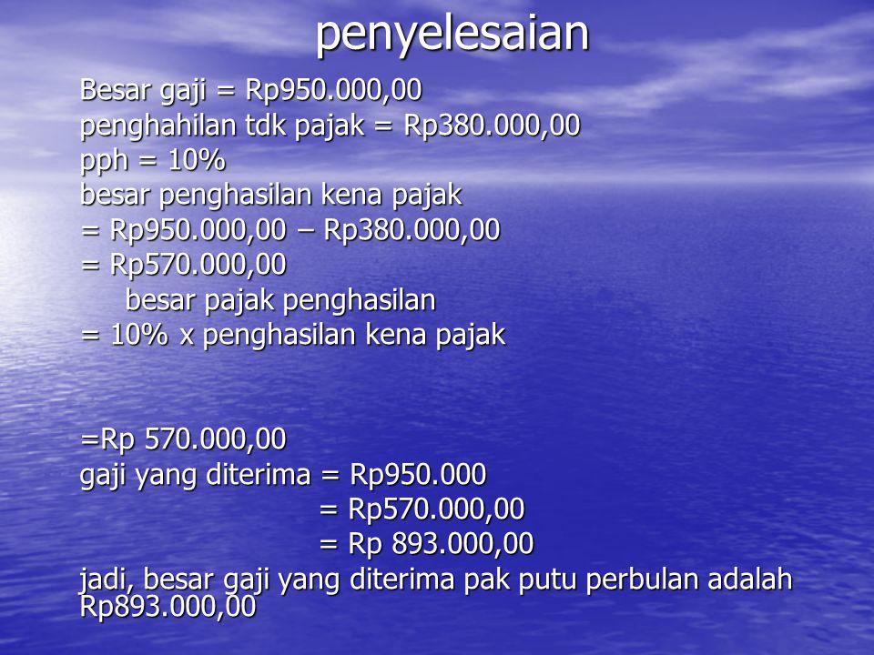 penyelesaian Besar gaji = Rp950.000,00 penghahilan tdk pajak = Rp380.000,00 pph = 10% besar penghasilan kena pajak = Rp950.000,00 – Rp380.000,00 = Rp5