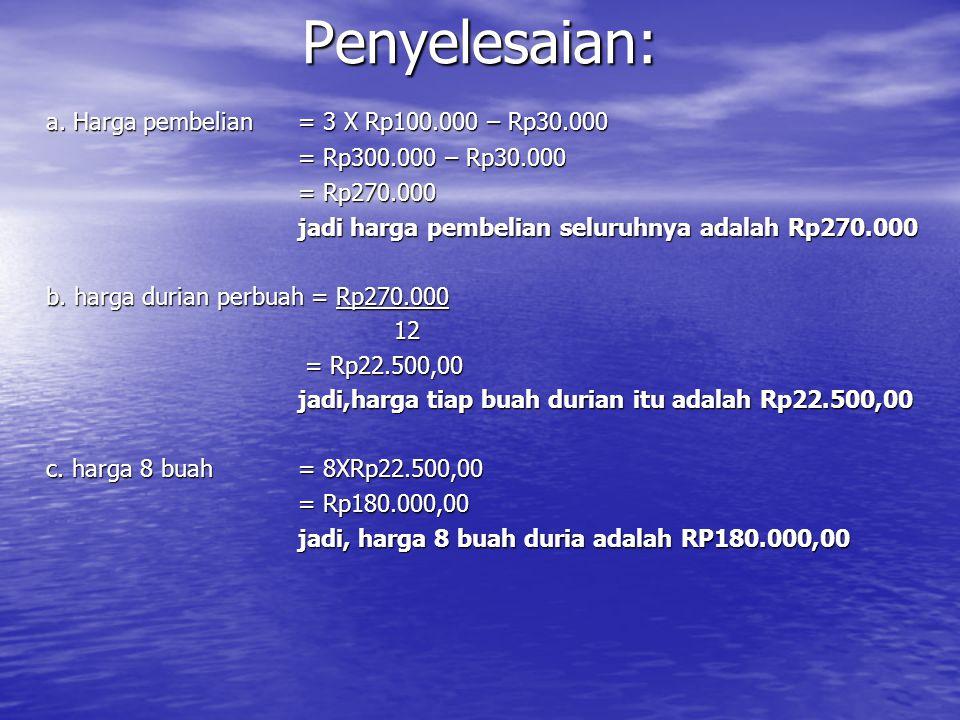 a. Harga pembelian = 3 X Rp100.000 – Rp30.000 = Rp300.000 – Rp30.000 = Rp300.000 – Rp30.000 = Rp270.000 jadi harga pembelian seluruhnya adalah Rp270.0