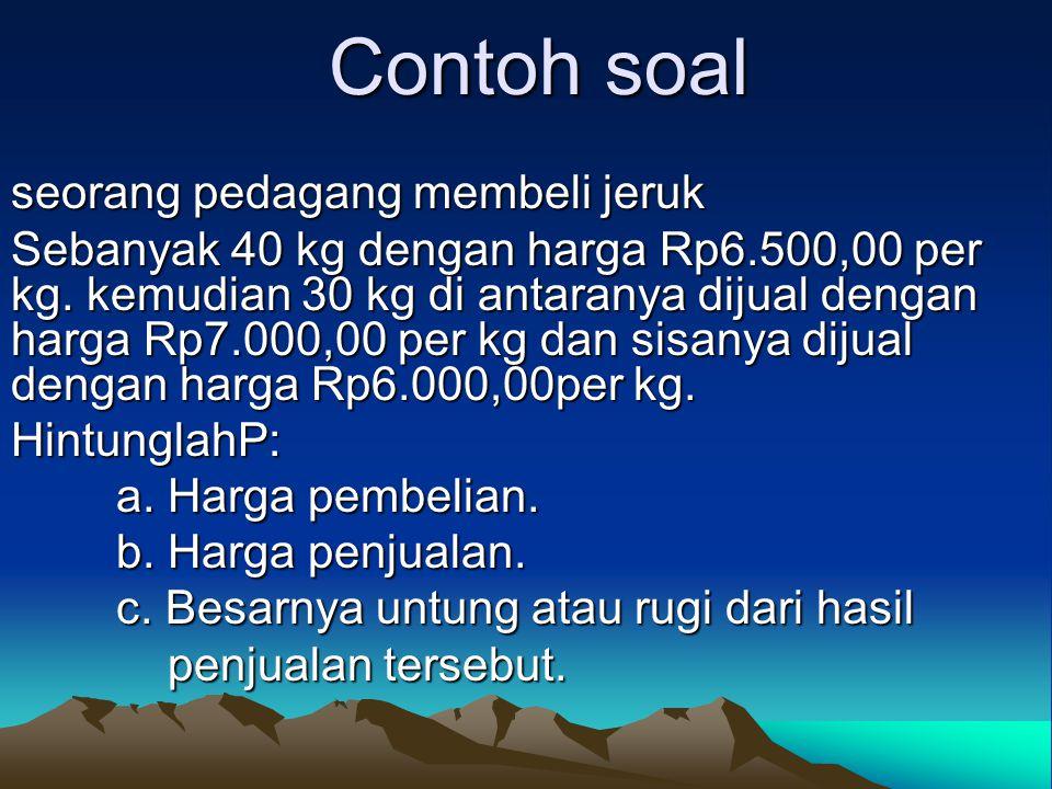 Contoh soal seorang pedagang membeli jeruk Sebanyak 40 kg dengan harga Rp6.500,00 per kg. kemudian 30 kg di antaranya dijual dengan harga Rp7.000,00 p