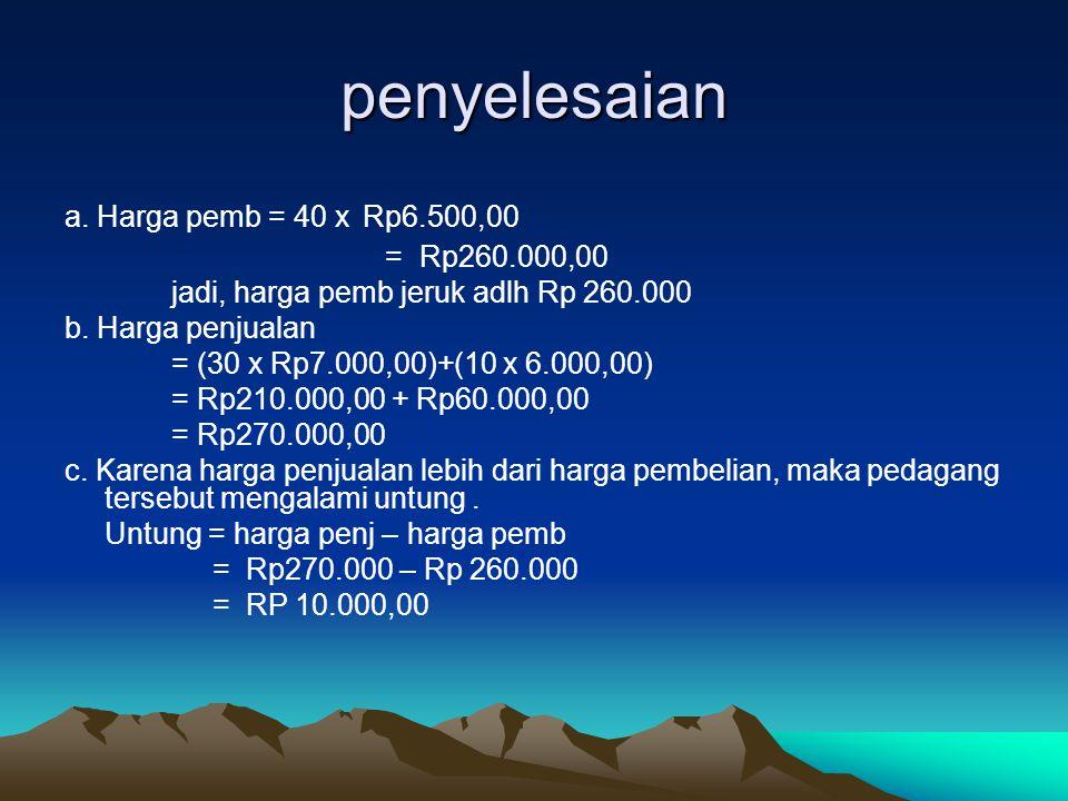 penyelesaian a. Harga pemb = 40 x Rp6.500,00 = Rp260.000,00 jadi, harga pemb jeruk adlh Rp 260.000 b. Harga penjualan = (30 x Rp7.000,00)+(10 x 6.000,