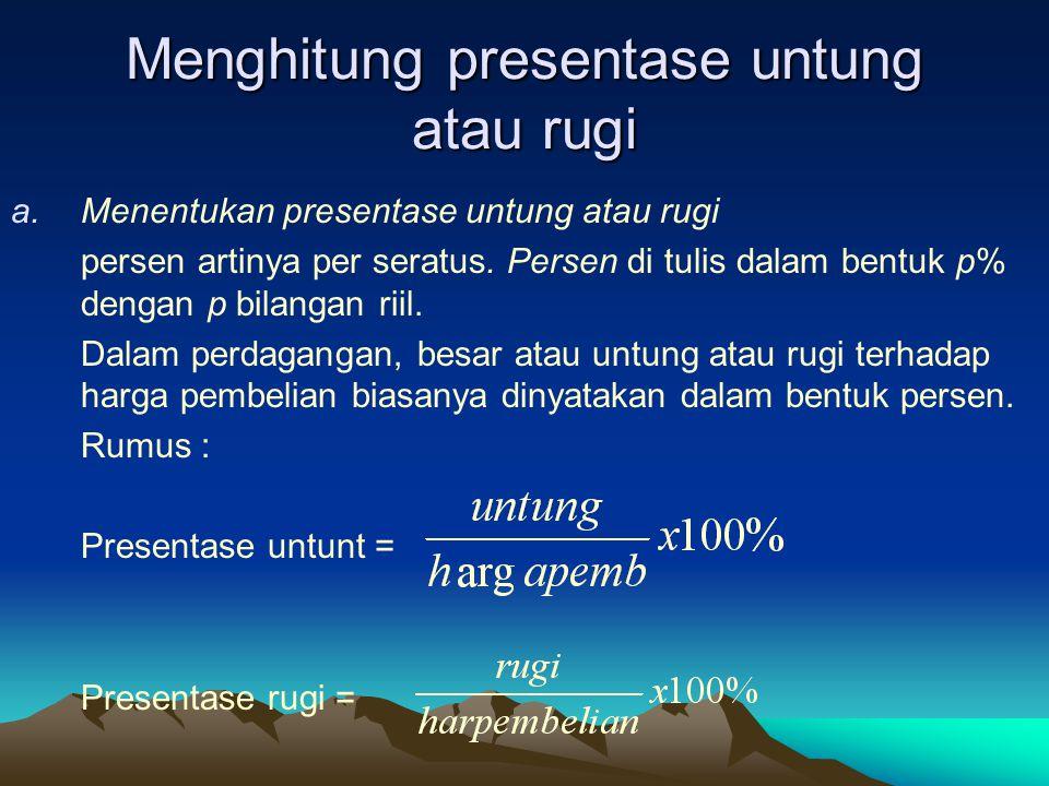Menghitung presentase untung atau rugi a.Menentukan presentase untung atau rugi persen artinya per seratus. Persen di tulis dalam bentuk p% dengan p b