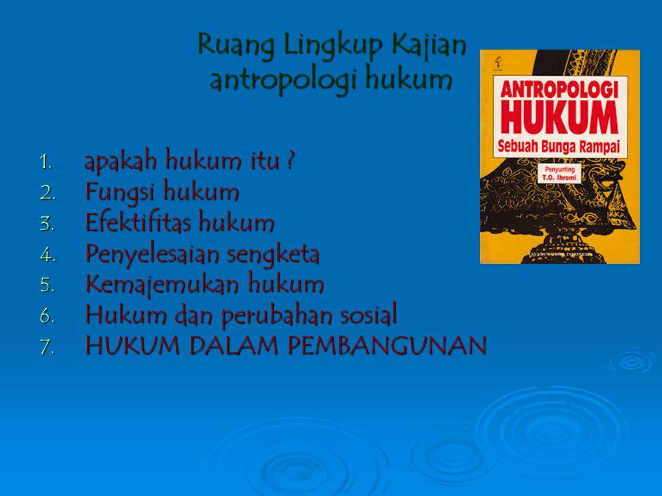Antropologi hukum Mempelajari Hukum sebagai  proses sosial  Perilaku  produk kebudayaan Hukum bekerja dalam kenyataannya di masyarakat