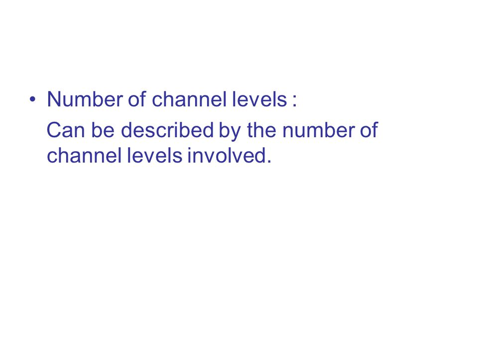 Number of channel levels : Can be described by the number of channel levels involved.