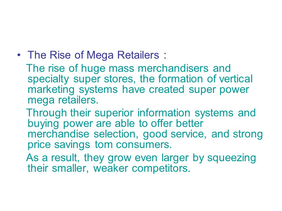 The Rise of Mega Retailers : The rise of huge mass merchandisers and specialty super stores, the formation of vertical marketing systems have created super power mega retailers.