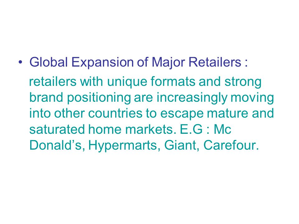 Global Expansion of Major Retailers : retailers with unique formats and strong brand positioning are increasingly moving into other countries to escape mature and saturated home markets.