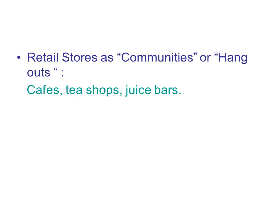 Retail Stores as Communities or Hang outs : Cafes, tea shops, juice bars.