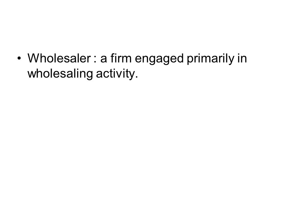 Wholesaler : a firm engaged primarily in wholesaling activity.