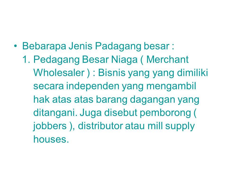Bebarapa Jenis Padagang besar : 1. Pedagang Besar Niaga ( Merchant Wholesaler ) : Bisnis yang yang dimiliki secara independen yang mengambil hak atas