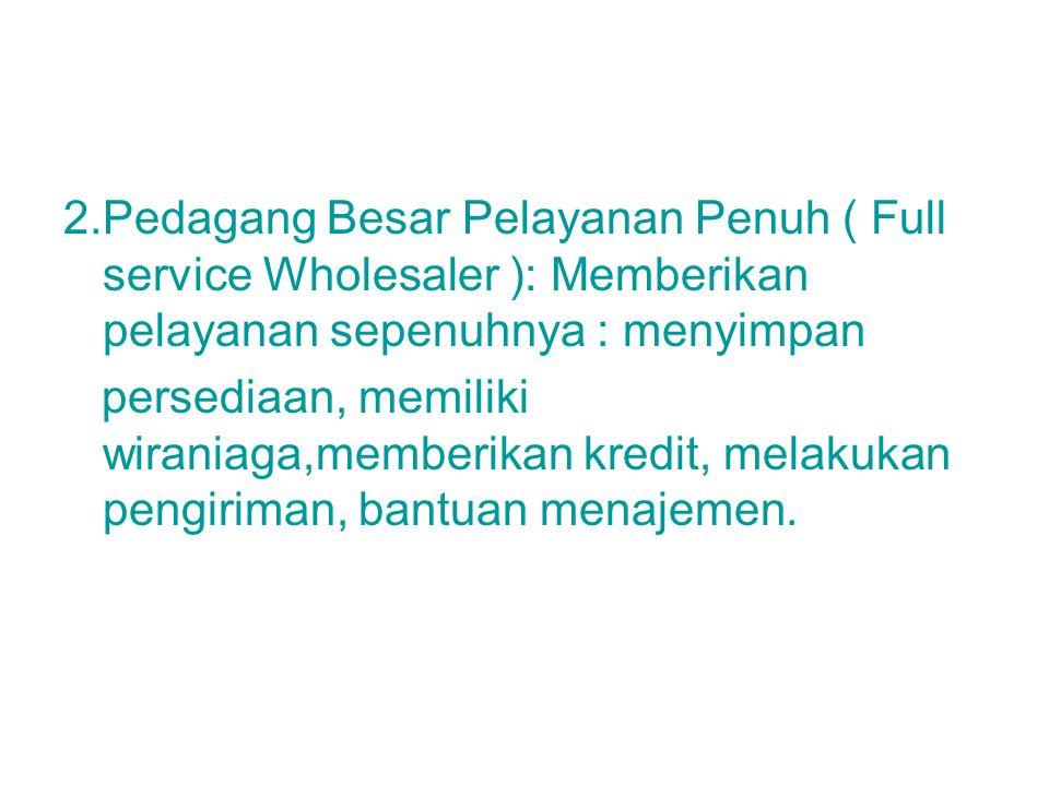2.Pedagang Besar Pelayanan Penuh ( Full service Wholesaler ): Memberikan pelayanan sepenuhnya : menyimpan persediaan, memiliki wiraniaga,memberikan kr