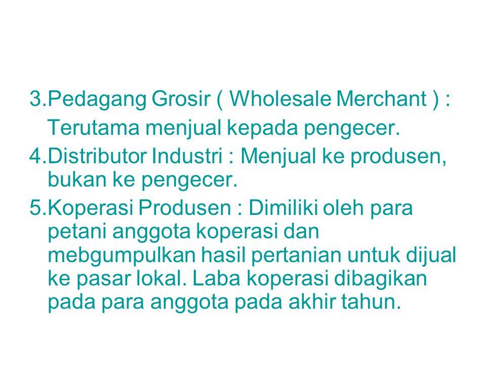 3.Pedagang Grosir ( Wholesale Merchant ) : Terutama menjual kepada pengecer. 4.Distributor Industri : Menjual ke produsen, bukan ke pengecer. 5.Kopera