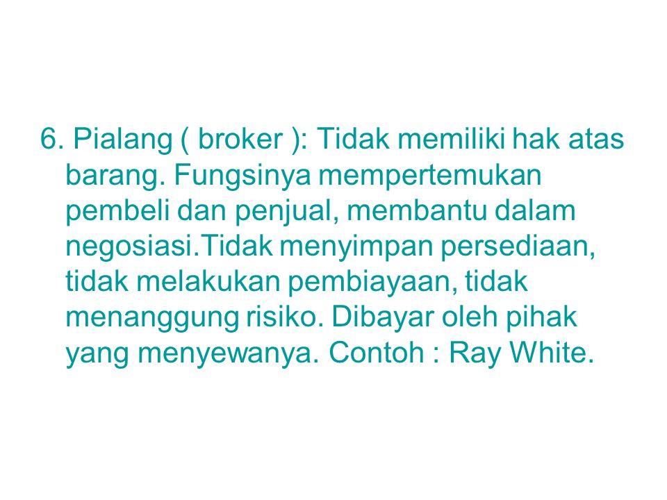 6. Pialang ( broker ): Tidak memiliki hak atas barang. Fungsinya mempertemukan pembeli dan penjual, membantu dalam negosiasi.Tidak menyimpan persediaa