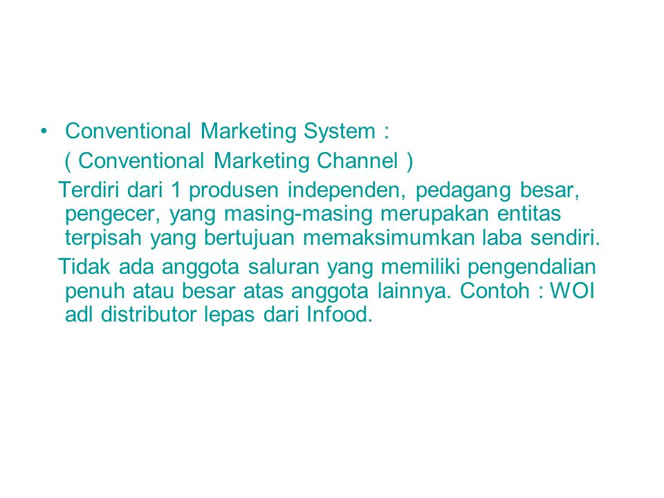 Conventional Marketing System : ( Conventional Marketing Channel ) Terdiri dari 1 produsen independen, pedagang besar, pengecer, yang masing-masing me