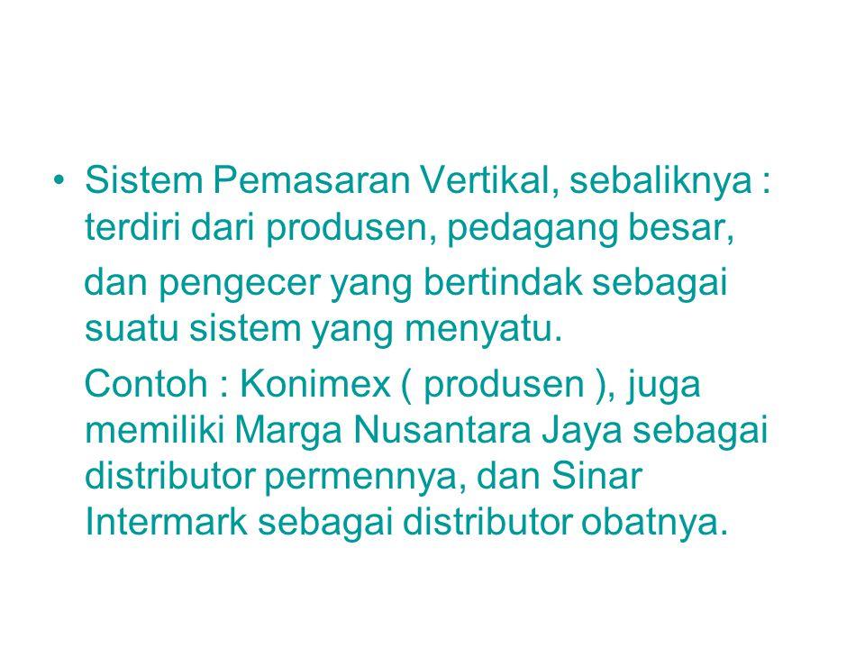 Sistem Pemasaran Vertikal, sebaliknya : terdiri dari produsen, pedagang besar, dan pengecer yang bertindak sebagai suatu sistem yang menyatu. Contoh :