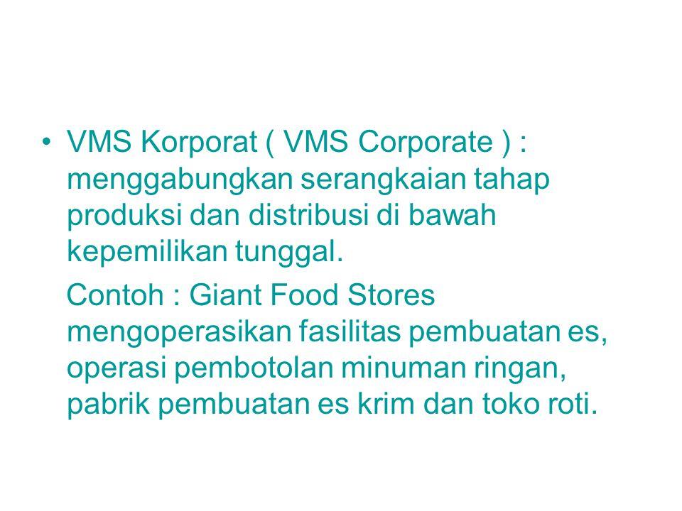 VMS Korporat ( VMS Corporate ) : menggabungkan serangkaian tahap produksi dan distribusi di bawah kepemilikan tunggal. Contoh : Giant Food Stores meng