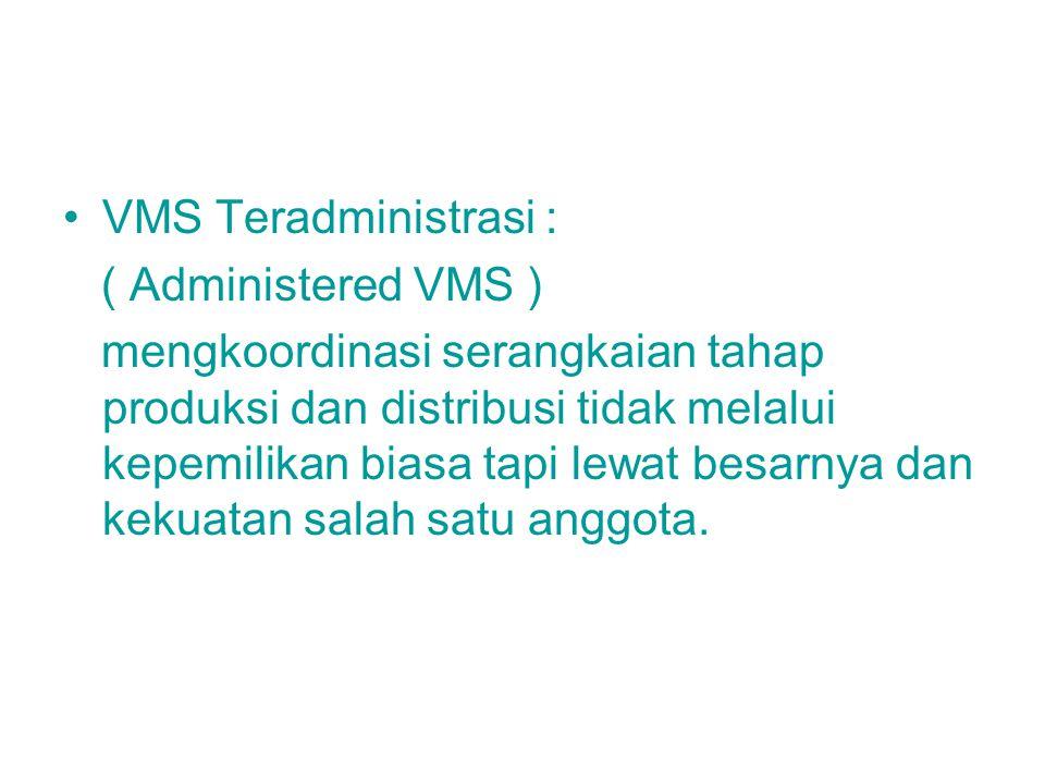 VMS Teradministrasi : ( Administered VMS ) mengkoordinasi serangkaian tahap produksi dan distribusi tidak melalui kepemilikan biasa tapi lewat besarny