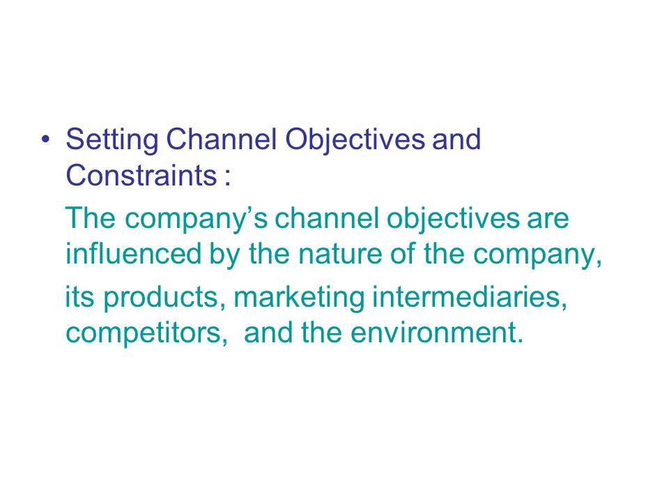 Setting Channel Objectives and Constraints : The company's channel objectives are influenced by the nature of the company, its products, marketing intermediaries, competitors, and the environment.