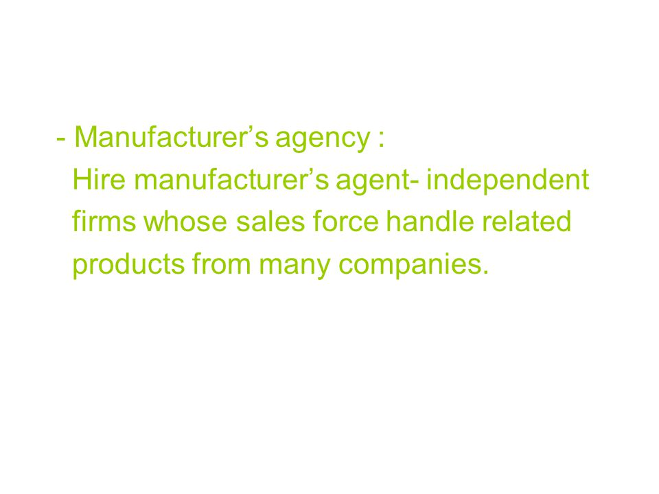 - Manufacturer's agency : Hire manufacturer's agent- independent firms whose sales force handle related products from many companies.