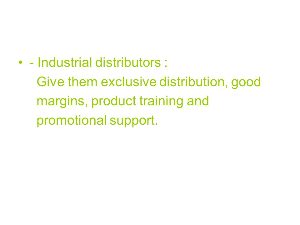- Industrial distributors : Give them exclusive distribution, good margins, product training and promotional support.