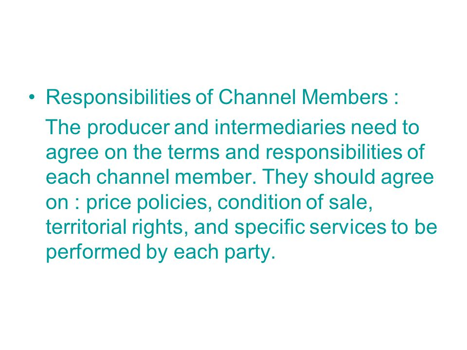 Responsibilities of Channel Members : The producer and intermediaries need to agree on the terms and responsibilities of each channel member.