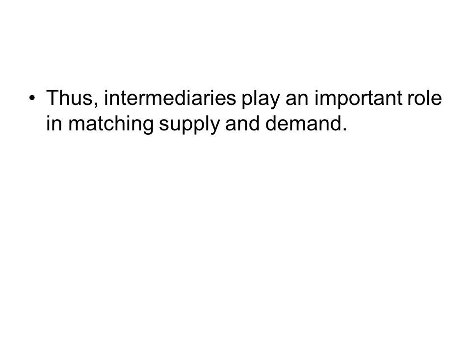 Thus, intermediaries play an important role in matching supply and demand.