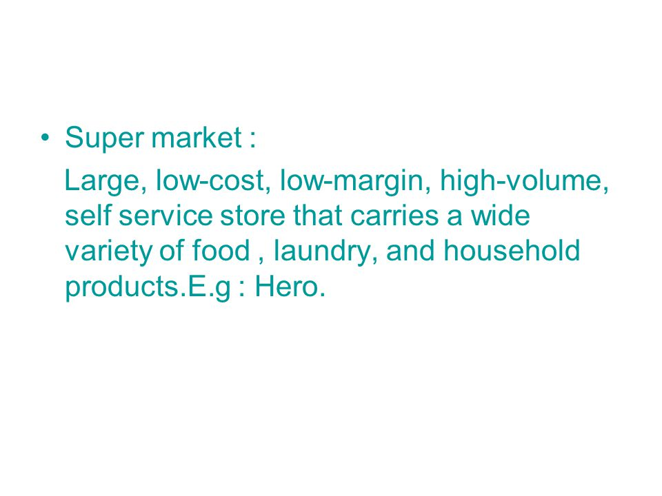 Super market : Large, low-cost, low-margin, high-volume, self service store that carries a wide variety of food, laundry, and household products.E.g : Hero.