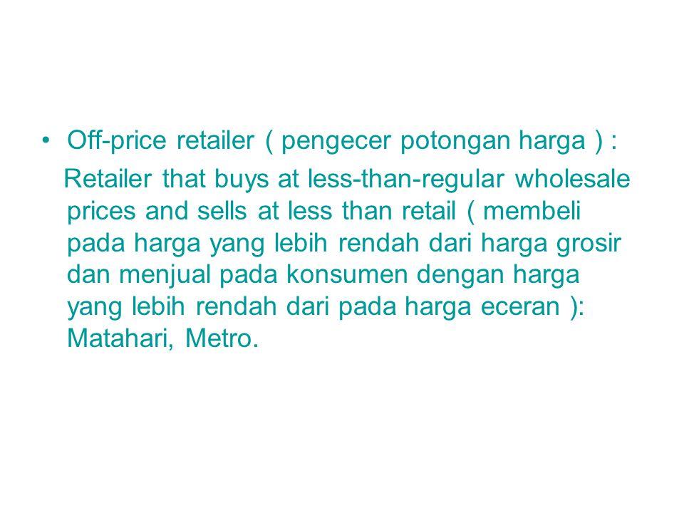 Off-price retailer ( pengecer potongan harga ) : Retailer that buys at less-than-regular wholesale prices and sells at less than retail ( membeli pada