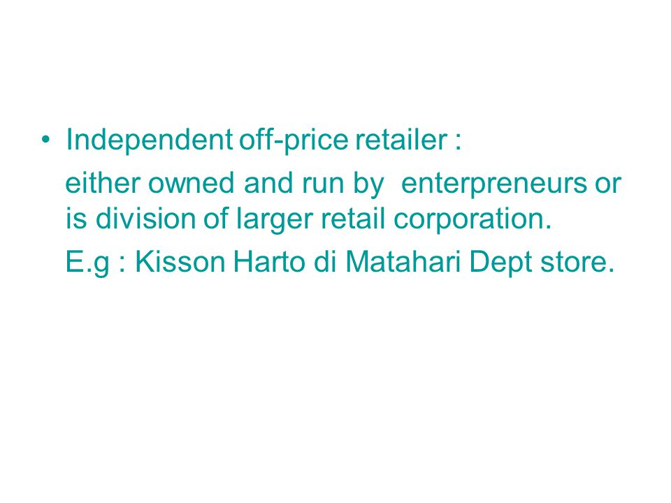 Independent off-price retailer : either owned and run by enterpreneurs or is division of larger retail corporation.