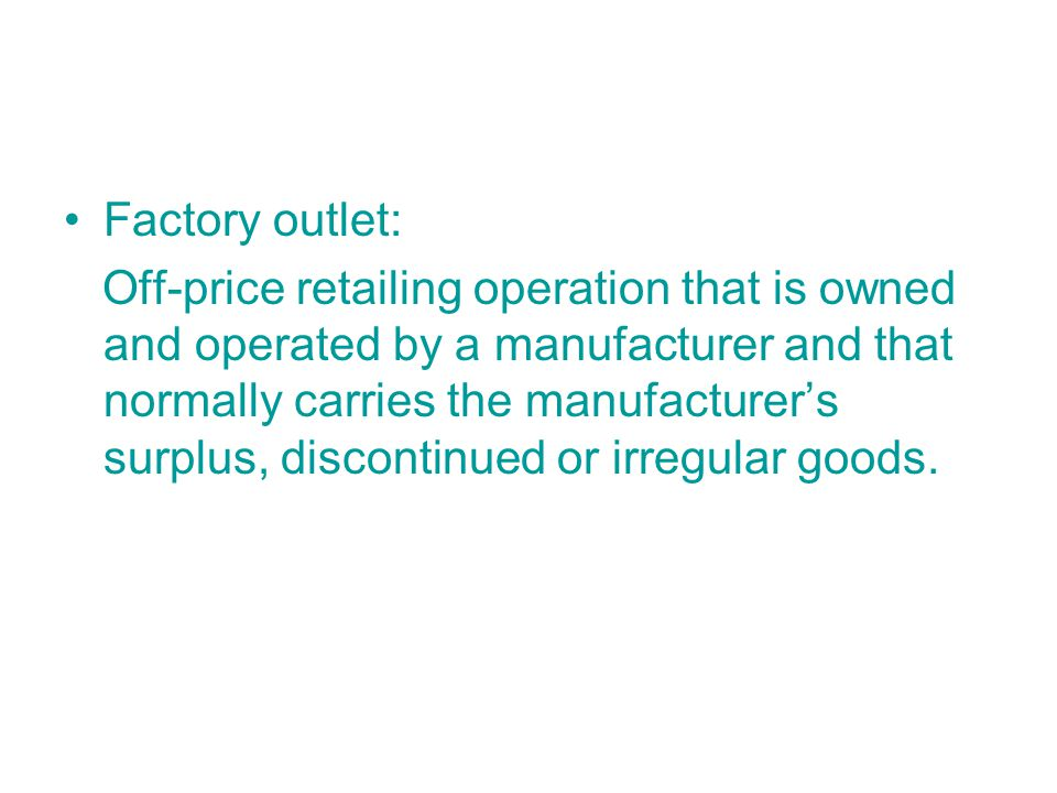 Factory outlet: Off-price retailing operation that is owned and operated by a manufacturer and that normally carries the manufacturer's surplus, discontinued or irregular goods.
