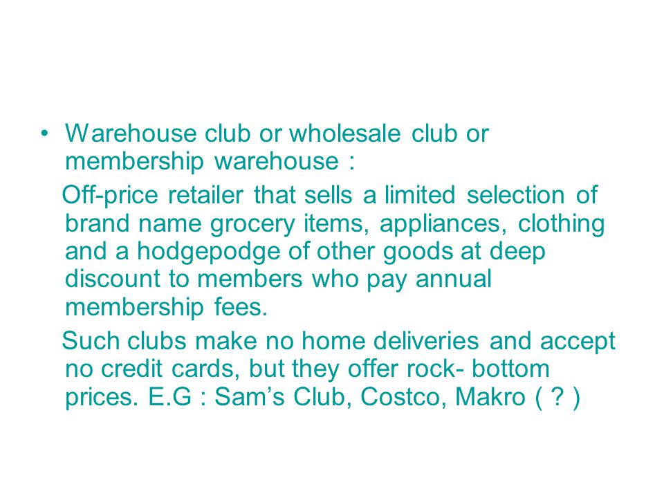 Warehouse club or wholesale club or membership warehouse : Off-price retailer that sells a limited selection of brand name grocery items, appliances, clothing and a hodgepodge of other goods at deep discount to members who pay annual membership fees.