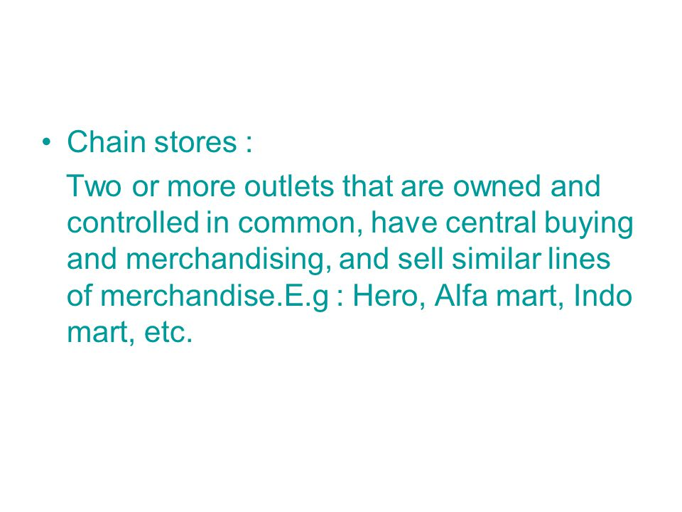 Chain stores : Two or more outlets that are owned and controlled in common, have central buying and merchandising, and sell similar lines of merchandise.E.g : Hero, Alfa mart, Indo mart, etc.