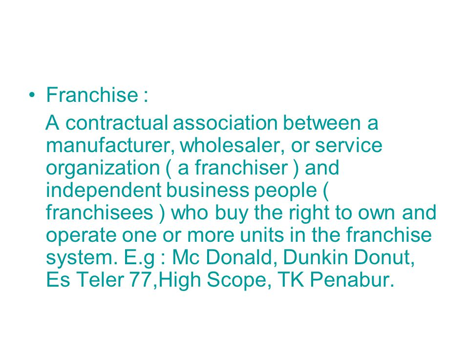 Franchise : A contractual association between a manufacturer, wholesaler, or service organization ( a franchiser ) and independent business people ( franchisees ) who buy the right to own and operate one or more units in the franchise system.