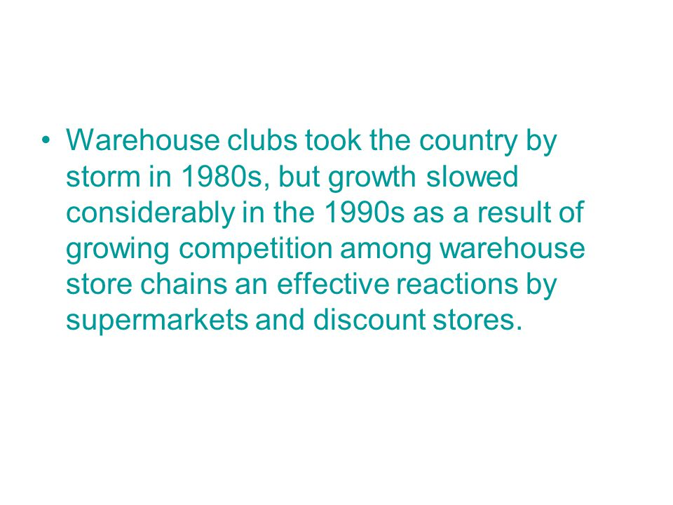 Warehouse clubs took the country by storm in 1980s, but growth slowed considerably in the 1990s as a result of growing competition among warehouse store chains an effective reactions by supermarkets and discount stores.