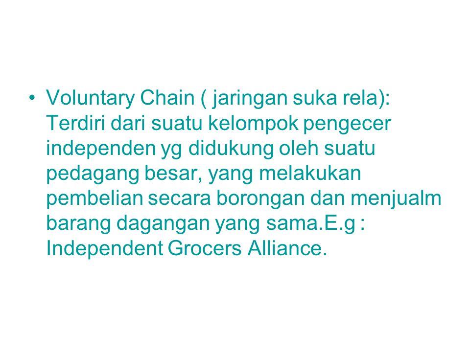 Voluntary Chain ( jaringan suka rela): Terdiri dari suatu kelompok pengecer independen yg didukung oleh suatu pedagang besar, yang melakukan pembelian
