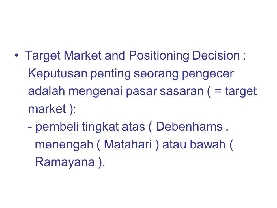 Target Market and Positioning Decision : Keputusan penting seorang pengecer adalah mengenai pasar sasaran ( = target market ): - pembeli tingkat atas