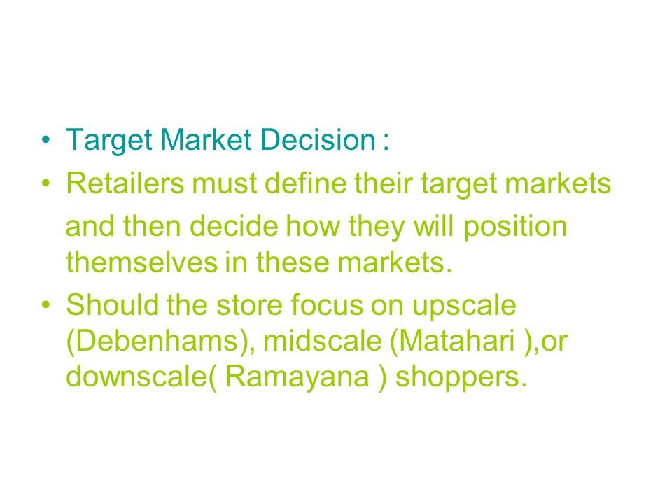 Target Market Decision : Retailers must define their target markets and then decide how they will position themselves in these markets.