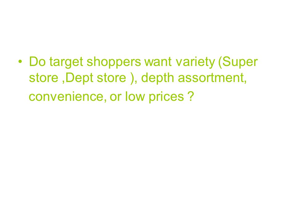Do target shoppers want variety (Super store,Dept store ), depth assortment, convenience, or low prices ?