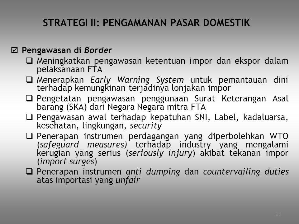 26 STRATEGI II: PENGAMANAN PASAR DOMESTIK  Pengawasan di Border  Meningkatkan pengawasan ketentuan impor dan ekspor dalam pelaksanaan FTA  Menerapk