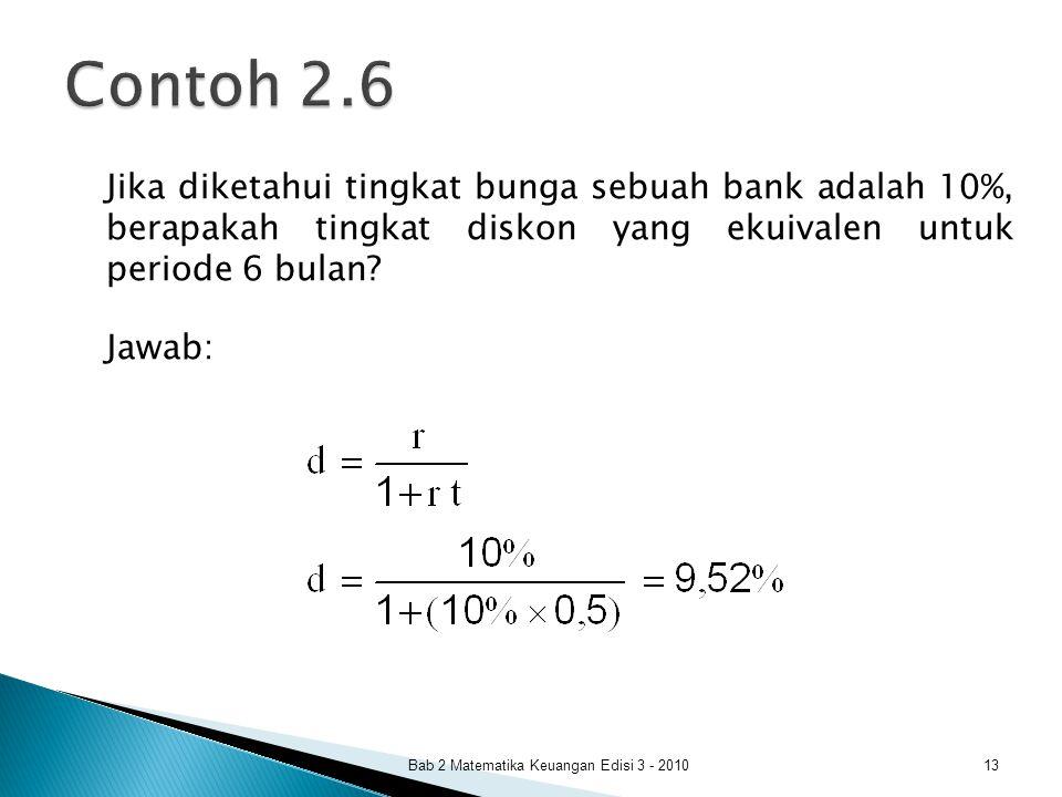 Jika diketahui tingkat bunga sebuah bank adalah 10%, berapakah tingkat diskon yang ekuivalen untuk periode 6 bulan? Jawab: Bab 2 Matematika Keuangan E