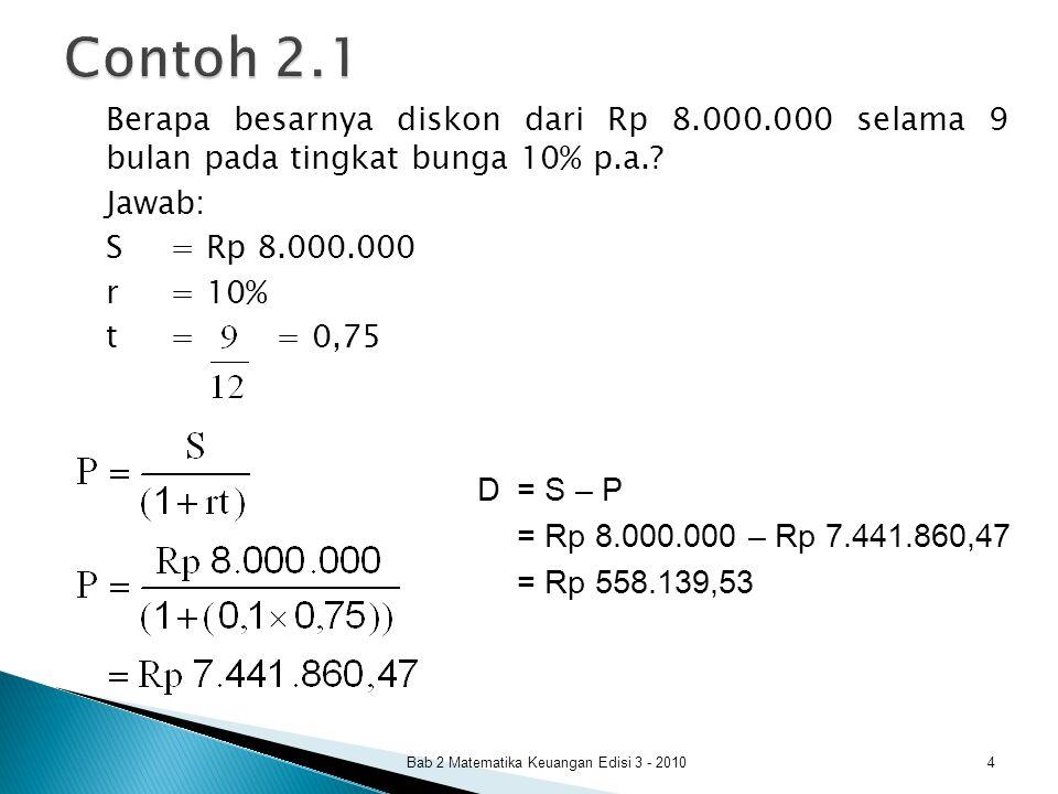 D = S d t P = S – D P = S – (S d t) = S (1 – d t) dengan: D= diskon S= jumlah nominal akhir P= principal (pokok) d= tingkat diskon t= waktu dalam tahun Bab 2 Matematika Keuangan Edisi 3 - 2010 5