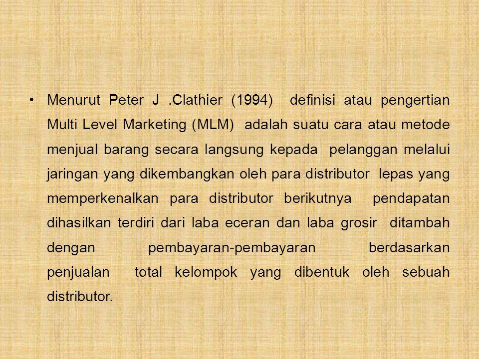 Menurut Peter J.Clathier (1994) definisi atau pengertian Multi Level Marketing (MLM) adalah suatu cara atau metode menjual barang secara langsung kepada pelanggan melalui jaringan yang dikembangkan oleh para distributor lepas yang memperkenalkan para distributor berikutnya pendapatan dihasilkan terdiri dari laba eceran dan laba grosir ditambah dengan pembayaran-pembayaran berdasarkan penjualan total kelompok yang dibentuk oleh sebuah distributor.