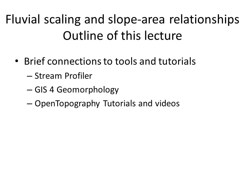 Fluvial scaling and slope-area relationships Outline of this lecture Brief connections to tools and tutorials – Stream Profiler – GIS 4 Geomorphology – OpenTopography Tutorials and videos
