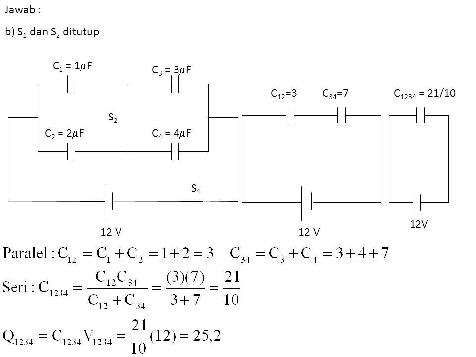 Jawab : b) S 1 dan S 2 ditutup C 1 = 1  F C 2 = 2  F C 3 = 3  F C 4 = 4  F S1S1 S2S2 12 V C 1234 = 21/10C 12 =3C 34 =7