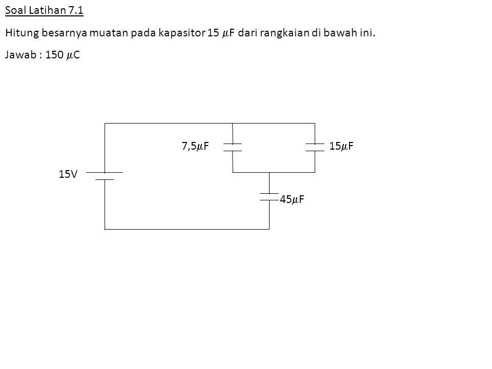 Soal Latihan 7.1 Hitung besarnya muatan pada kapasitor 15  F dari rangkaian di bawah ini. Jawab : 150  C 15V 7,5  F15  F 45  F